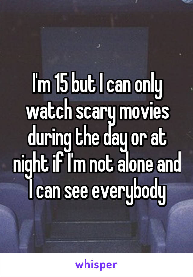 I'm 15 but I can only watch scary movies during the day or at night if I'm not alone and I can see everybody