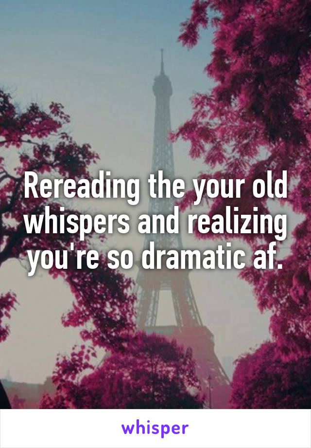 Rereading the your old whispers and realizing you're so dramatic af.