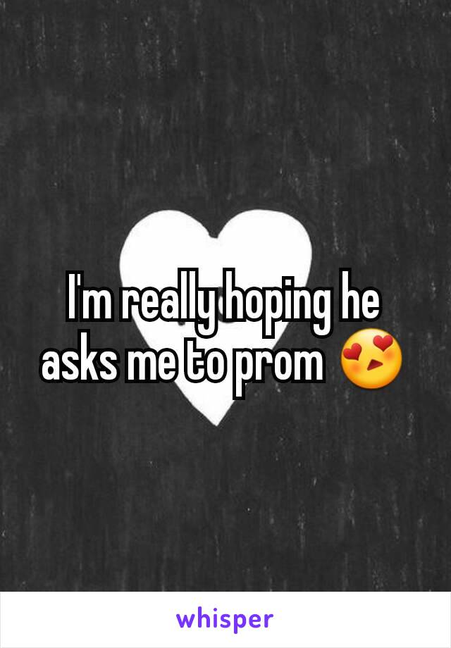 I'm really hoping he asks me to prom 😍