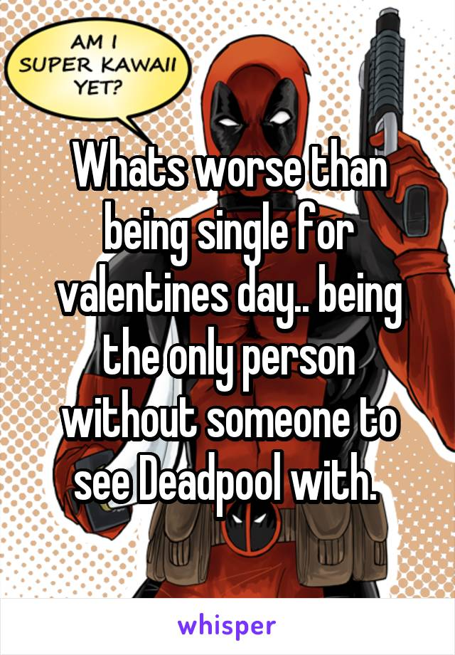 Whats worse than being single for valentines day.. being the only person without someone to see Deadpool with.