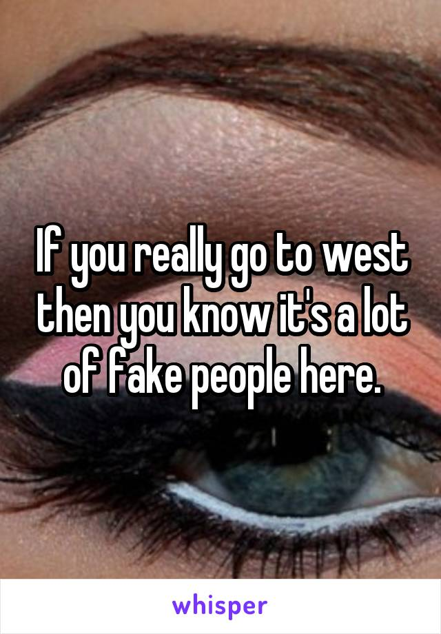 If you really go to west then you know it's a lot of fake people here.