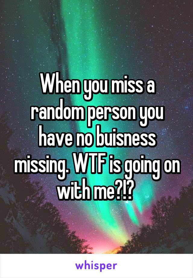 When you miss a random person you have no buisness missing. WTF is going on with me?!?