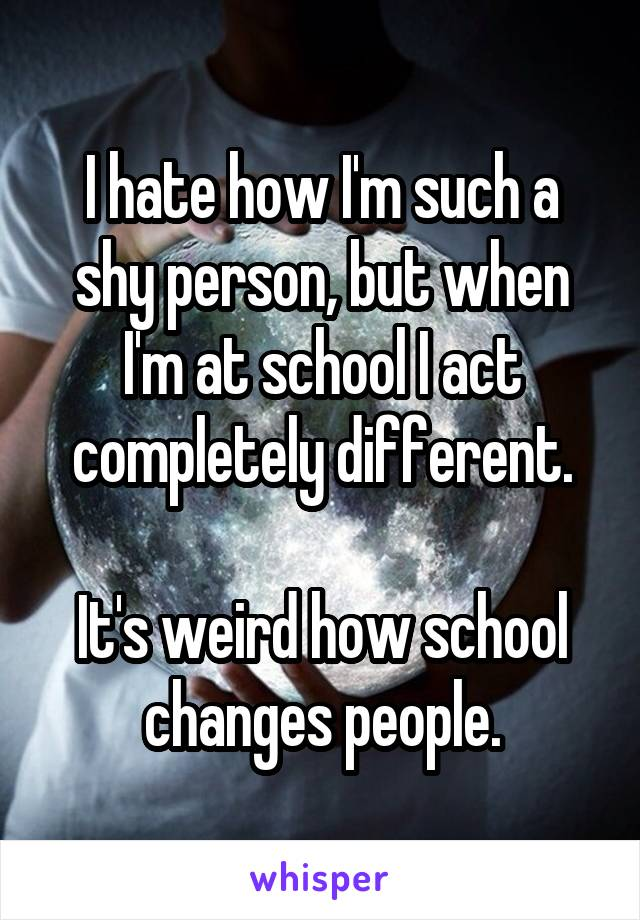 I hate how I'm such a shy person, but when I'm at school I act completely different.  It's weird how school changes people.