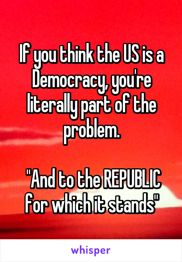 """If you think the US is a Democracy, you're literally part of the problem.   """"And to the REPUBLIC for which it stands"""""""
