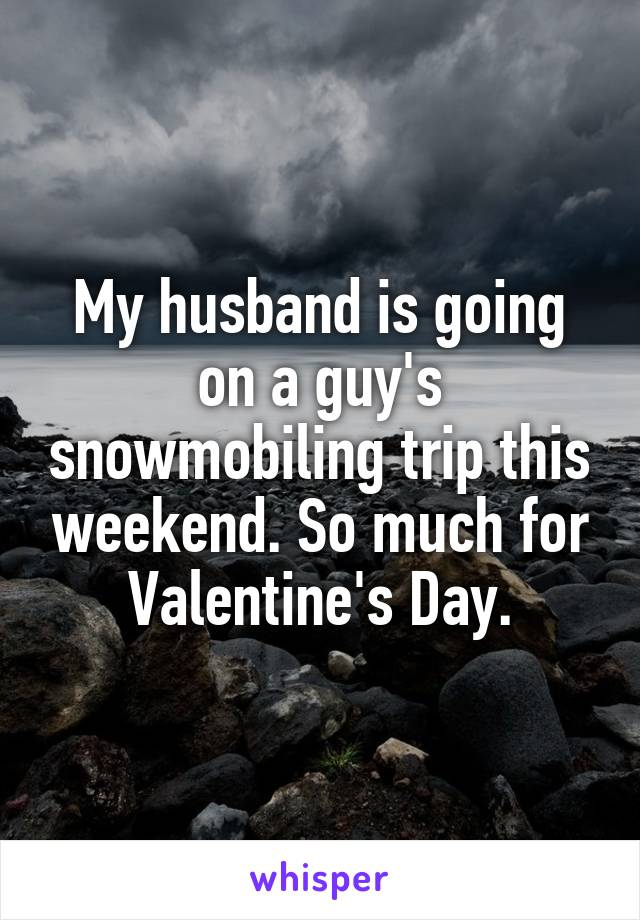 My husband is going on a guy's snowmobiling trip this weekend. So much for Valentine's Day.