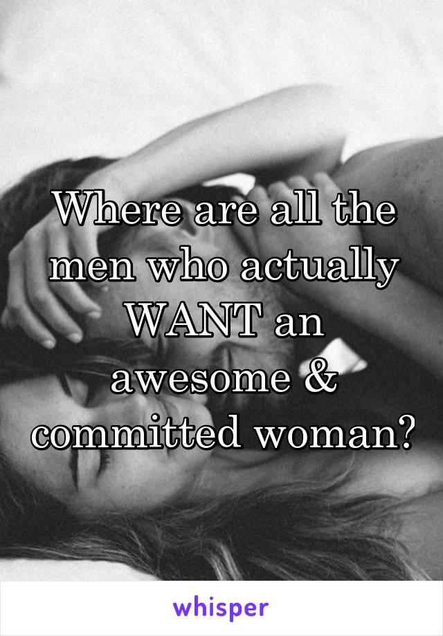 Where are all the men who actually WANT an awesome & committed woman?
