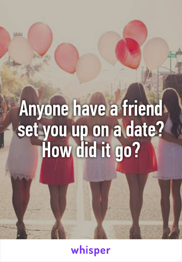Anyone have a friend set you up on a date? How did it go?