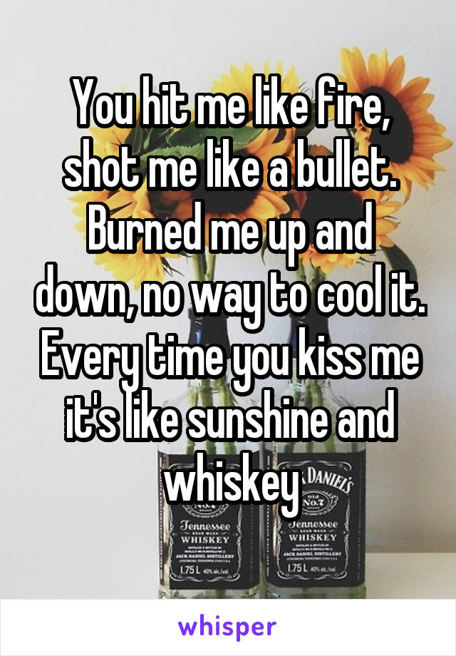 You hit me like fire, shot me like a bullet. Burned me up and down, no way to cool it. Every time you kiss me it's like sunshine and whiskey