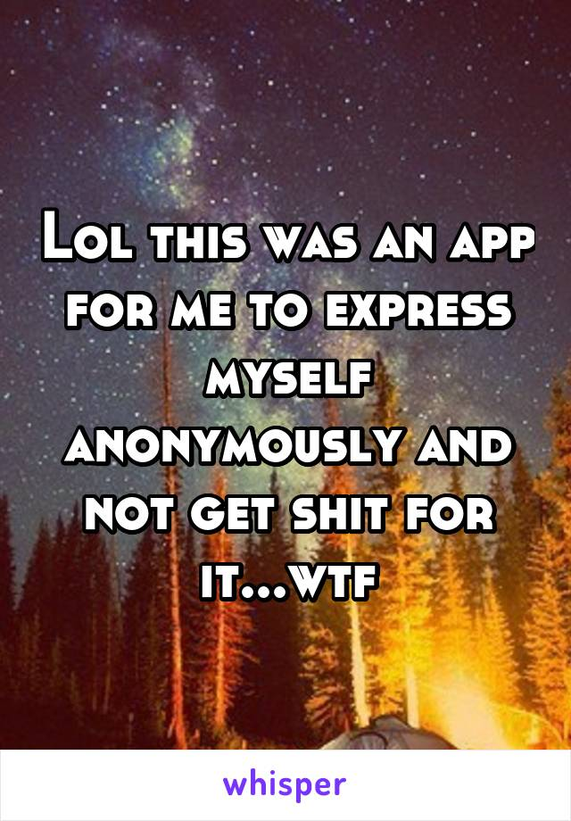 Lol this was an app for me to express myself anonymously and not get shit for it...wtf
