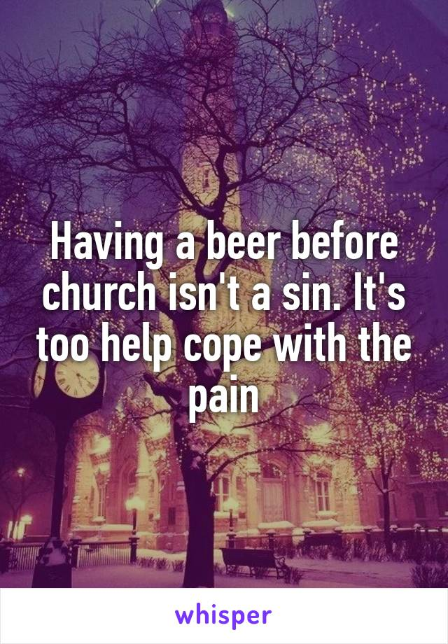 Having a beer before church isn't a sin. It's too help cope with the pain