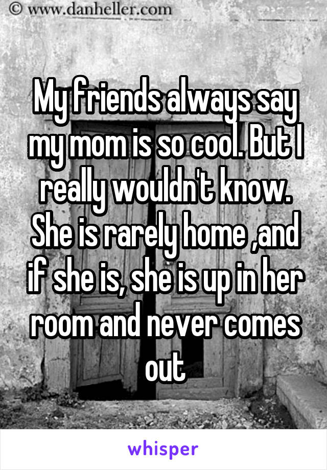 My friends always say my mom is so cool. But I really wouldn't know. She is rarely home ,and if she is, she is up in her room and never comes out