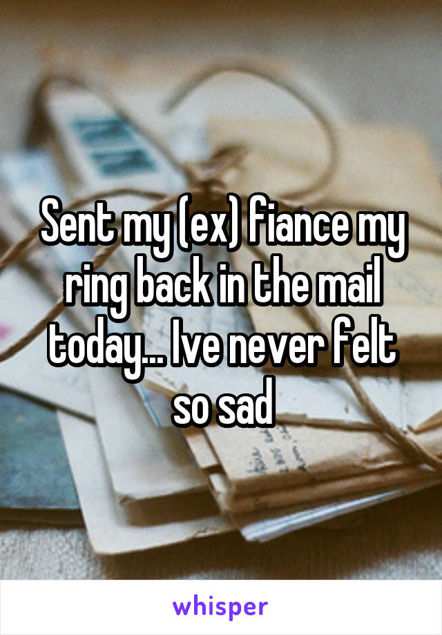 Sent my (ex) fiance my ring back in the mail today... Ive never felt so sad