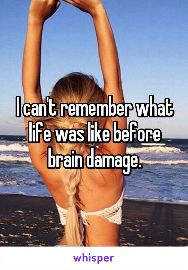 I can't remember what life was like before brain damage.