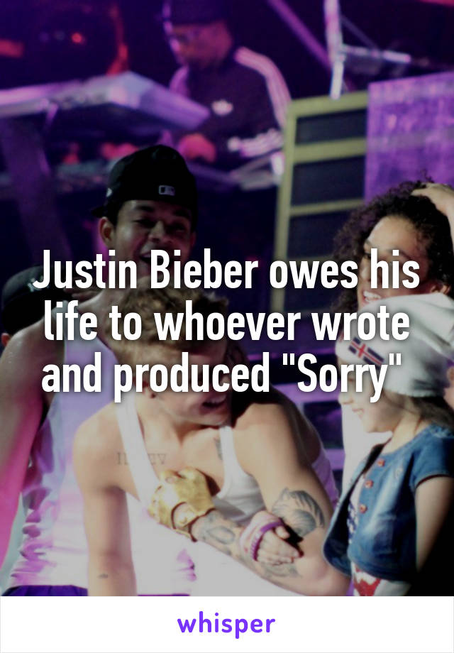 "Justin Bieber owes his life to whoever wrote and produced ""Sorry"""