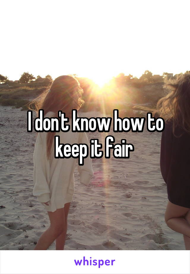 I don't know how to keep it fair