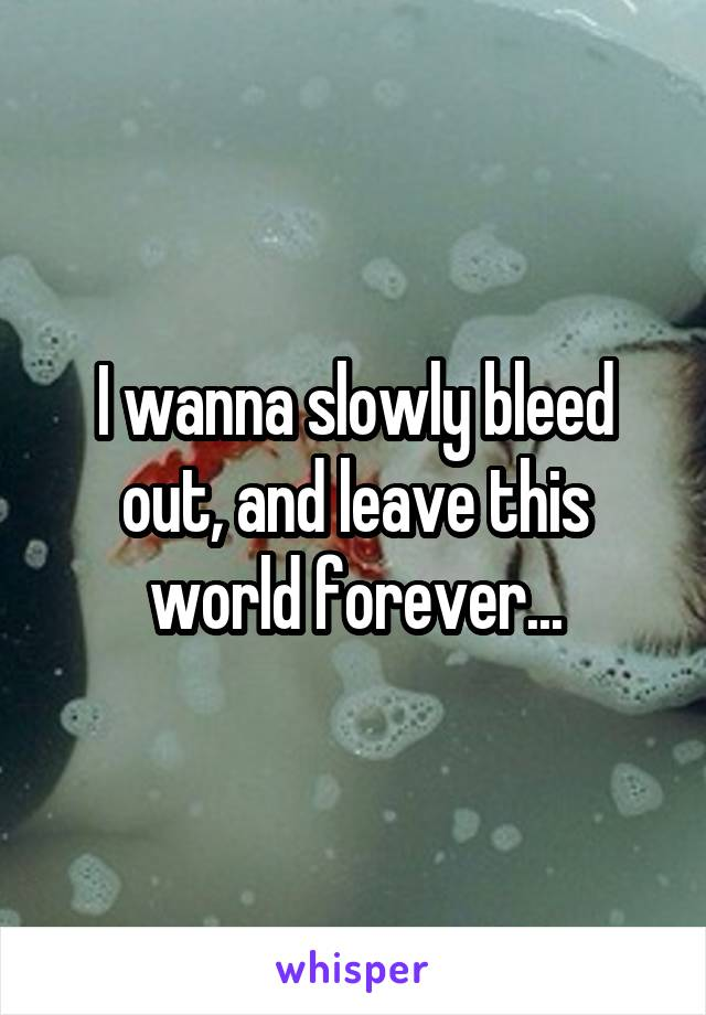 I wanna slowly bleed out, and leave this world forever...