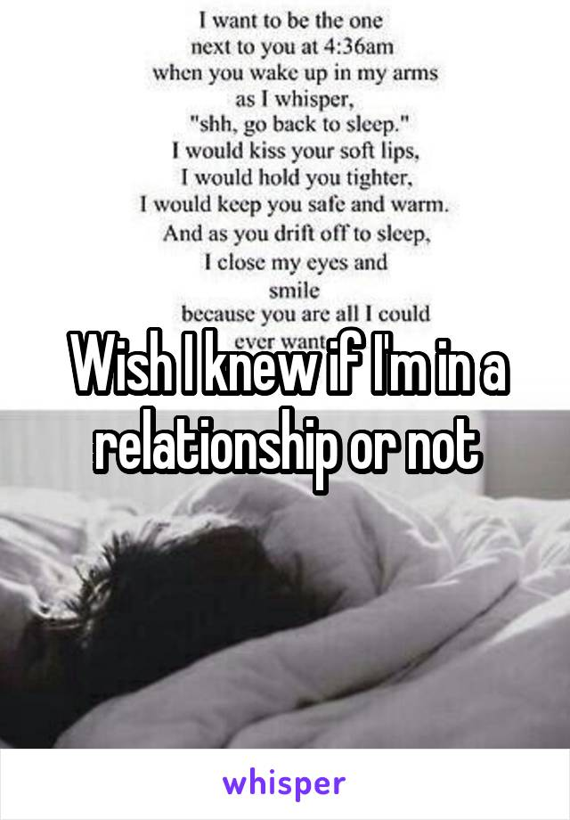 Wish I knew if I'm in a relationship or not