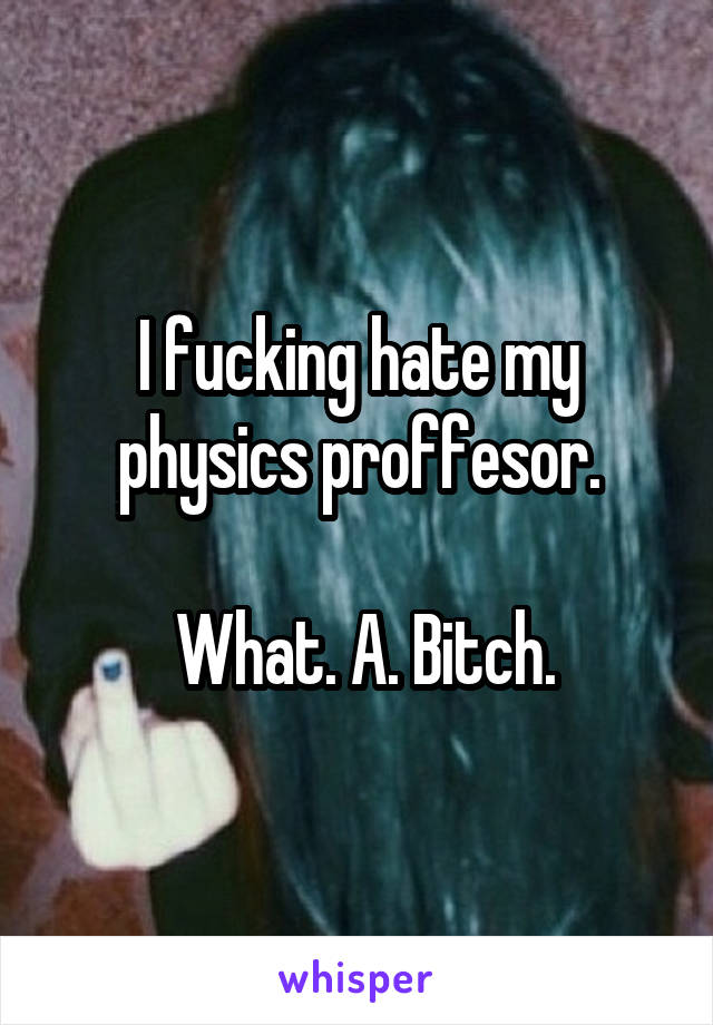 I fucking hate my physics proffesor.   What. A. Bitch.
