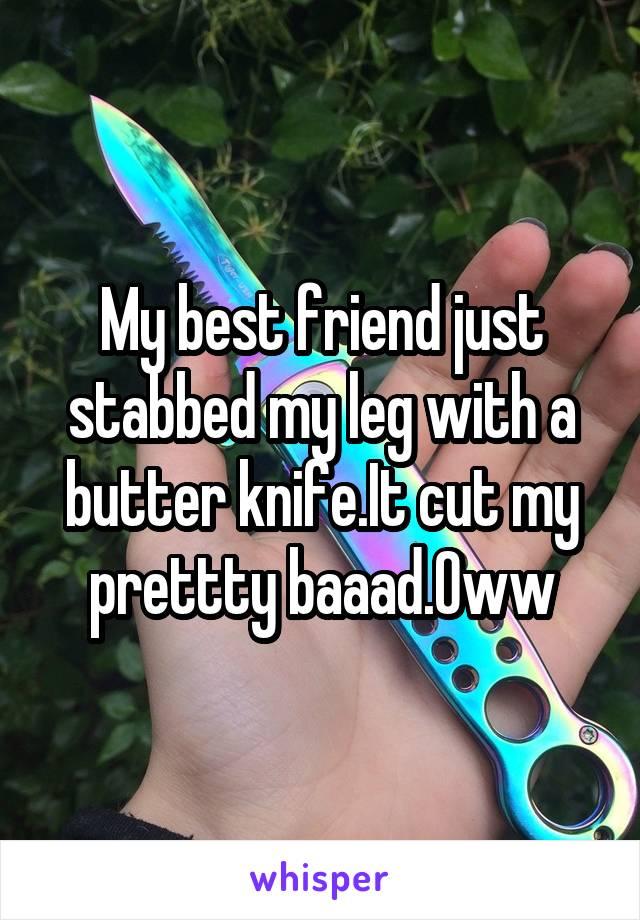 My best friend just stabbed my leg with a butter knife.It cut my prettty baaad.Oww