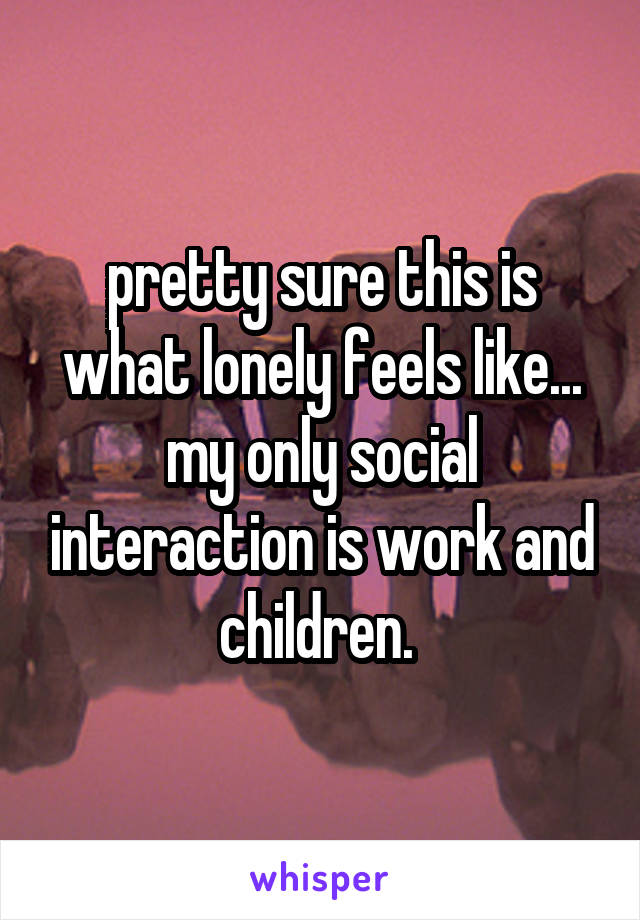 pretty sure this is what lonely feels like... my only social interaction is work and children.