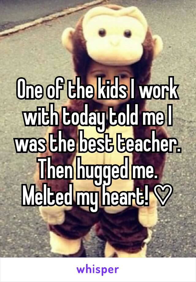 One of the kids I work with today told me I was the best teacher. Then hugged me. Melted my heart! ♡