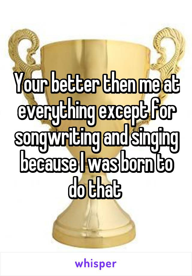 Your better then me at everything except for songwriting and singing because I was born to do that