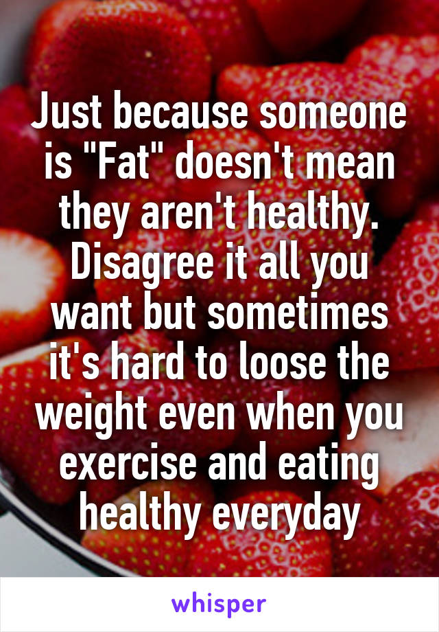 "Just because someone is ""Fat"" doesn't mean they aren't healthy. Disagree it all you want but sometimes it's hard to loose the weight even when you exercise and eating healthy everyday"