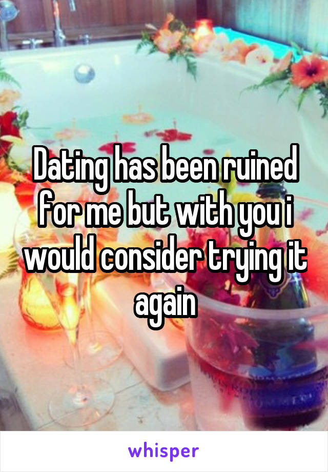 Dating has been ruined for me but with you i would consider trying it again