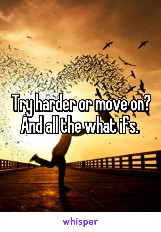 Try harder or move on? And all the what ifs.