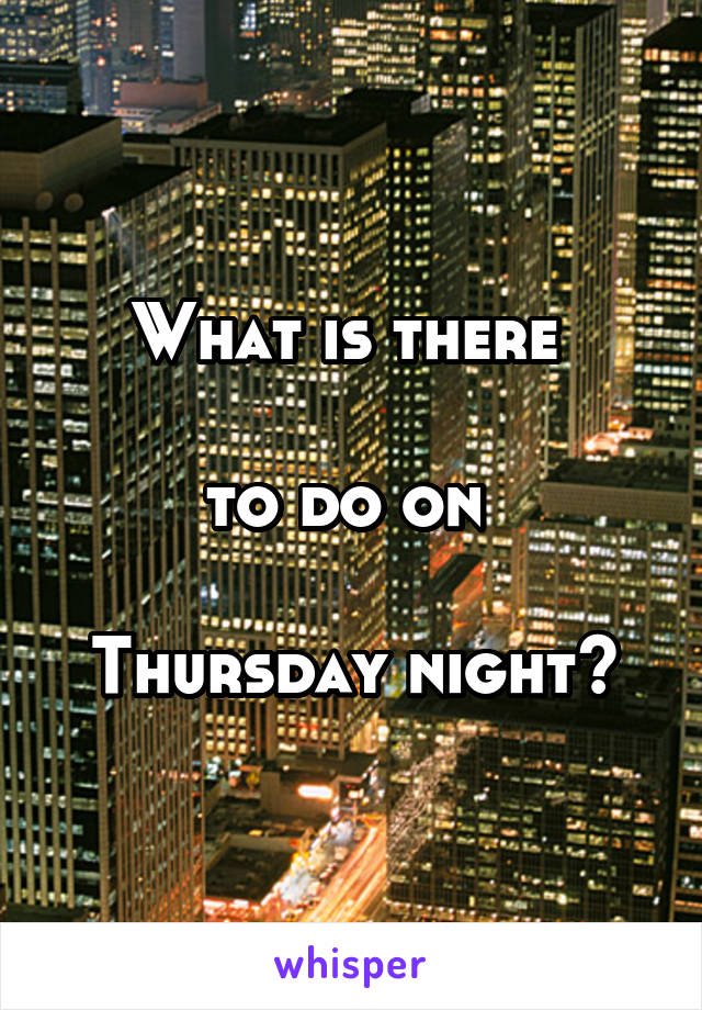 What is there   to do on   Thursday night?