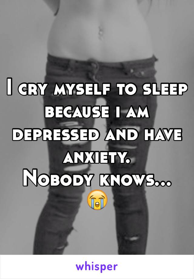I cry myself to sleep because i am depressed and have anxiety. Nobody knows... 😭