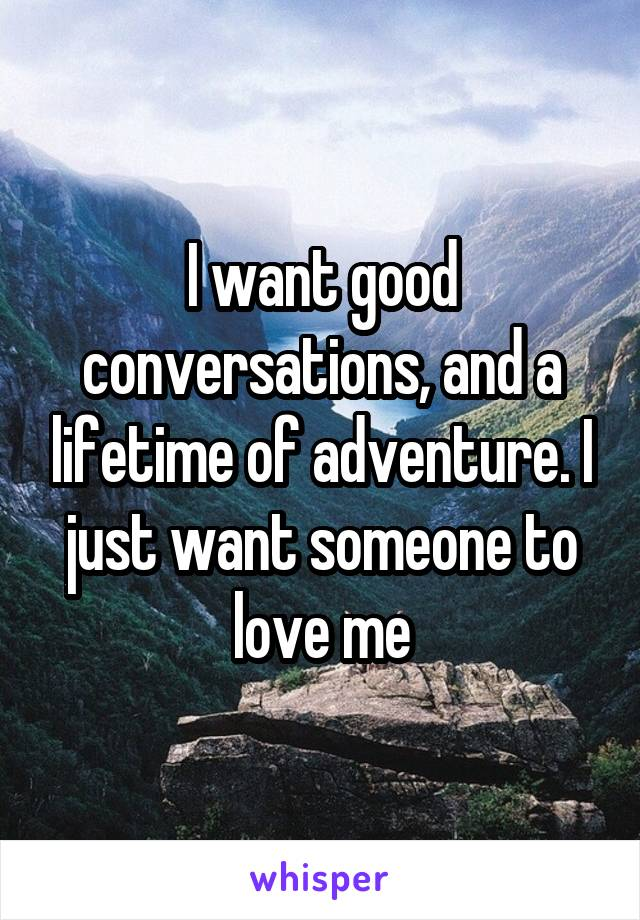 I want good conversations, and a lifetime of adventure. I just want someone to love me
