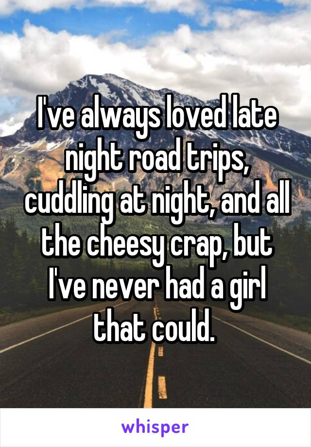 I've always loved late night road trips, cuddling at night, and all the cheesy crap, but I've never had a girl that could.