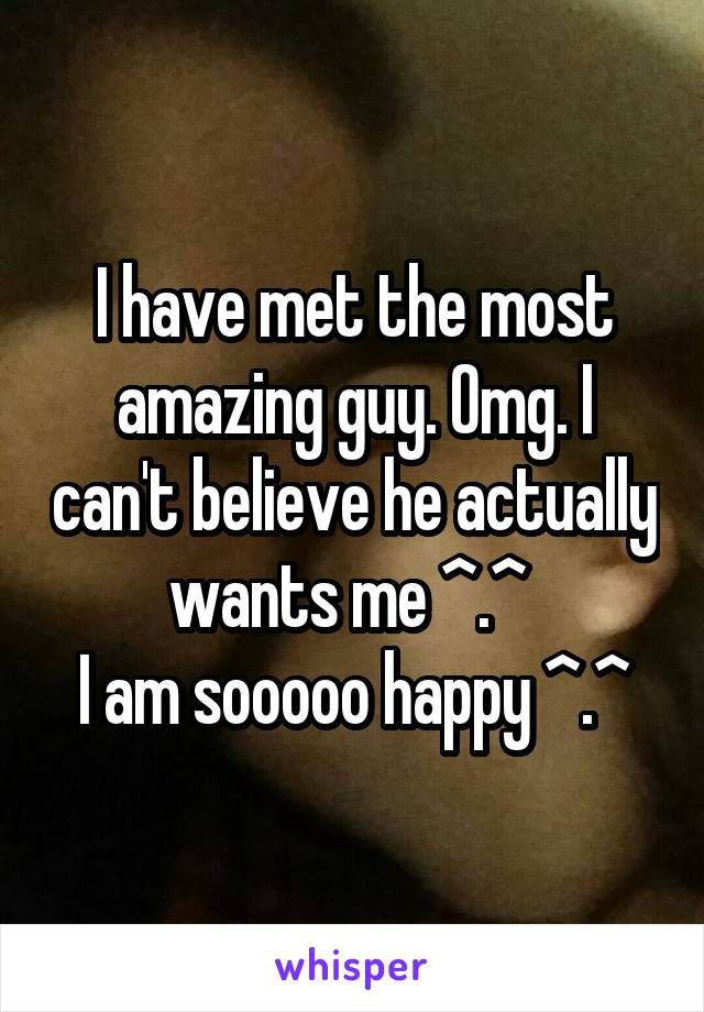 I have met the most amazing guy. Omg. I can't believe he actually wants me ^.^  I am sooooo happy ^.^