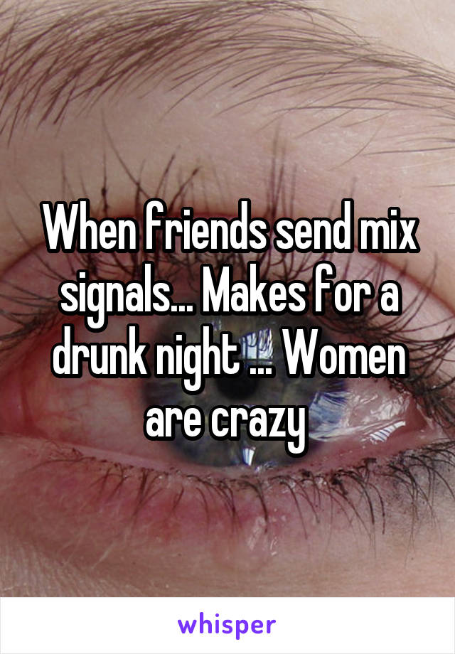 When friends send mix signals... Makes for a drunk night ... Women are crazy