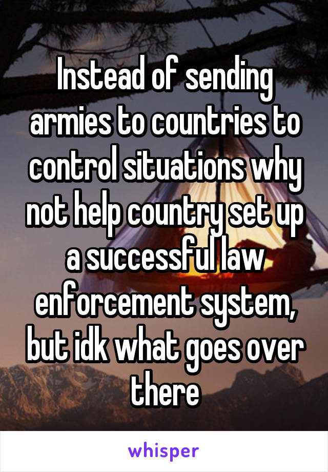 Instead of sending armies to countries to control situations why not help country set up a successful law enforcement system, but idk what goes over there