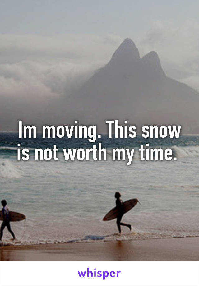 Im moving. This snow is not worth my time.
