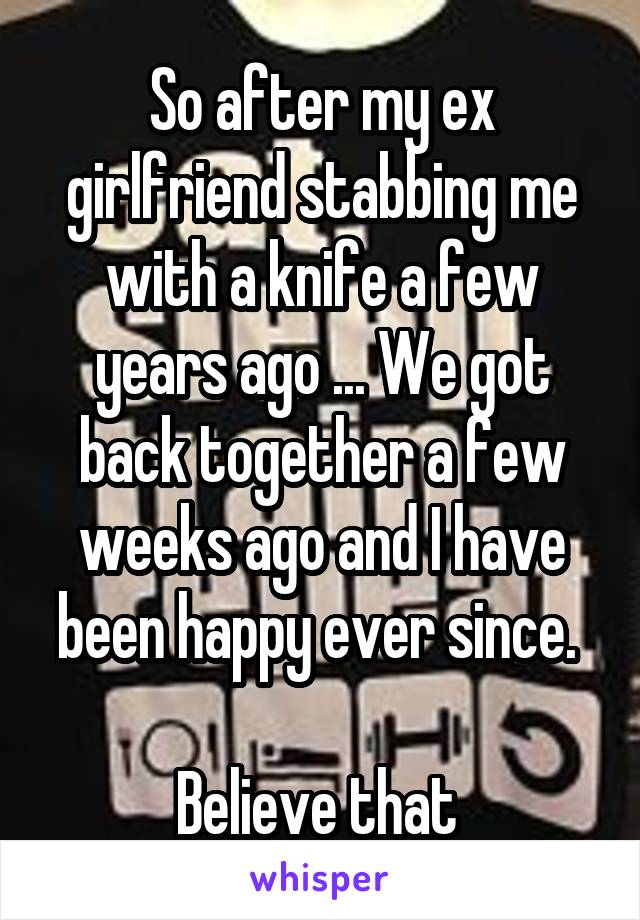 So after my ex girlfriend stabbing me with a knife a few years ago ... We got back together a few weeks ago and I have been happy ever since.   Believe that