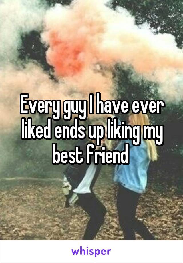 Every guy I have ever liked ends up liking my best friend