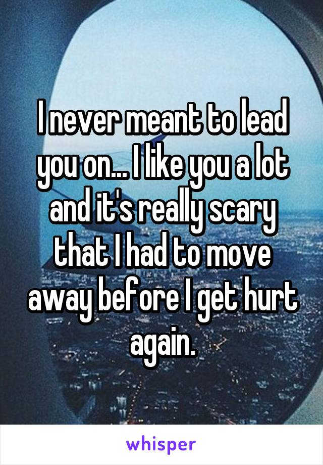 I never meant to lead you on... I like you a lot and it's really scary that I had to move away before I get hurt again.