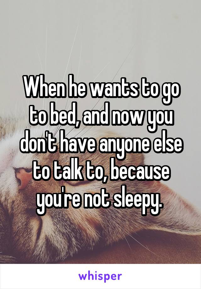 When he wants to go to bed, and now you don't have anyone else to talk to, because you're not sleepy.