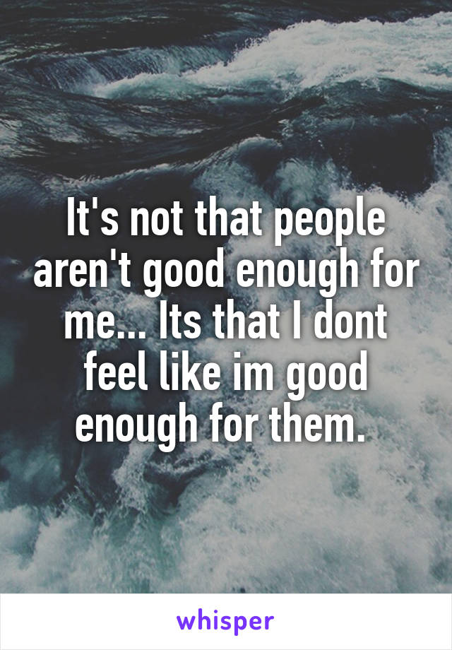It's not that people aren't good enough for me... Its that I dont feel like im good enough for them.