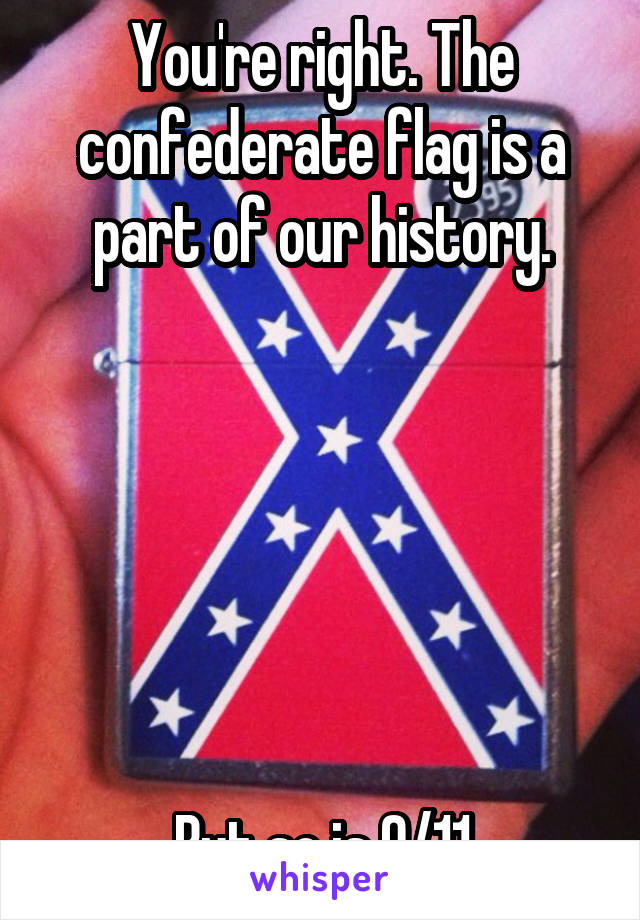 You're right. The confederate flag is a part of our history.       But so is 9/11