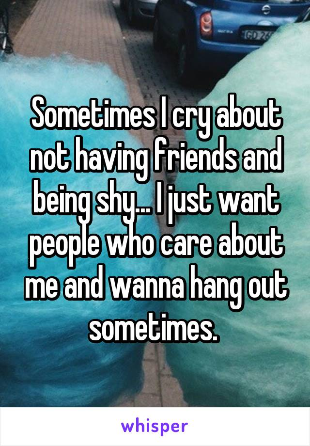 Sometimes I cry about not having friends and being shy... I just want people who care about me and wanna hang out sometimes.