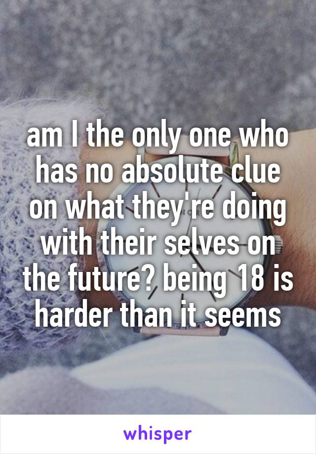 am I the only one who has no absolute clue on what they're doing with their selves on the future? being 18 is harder than it seems