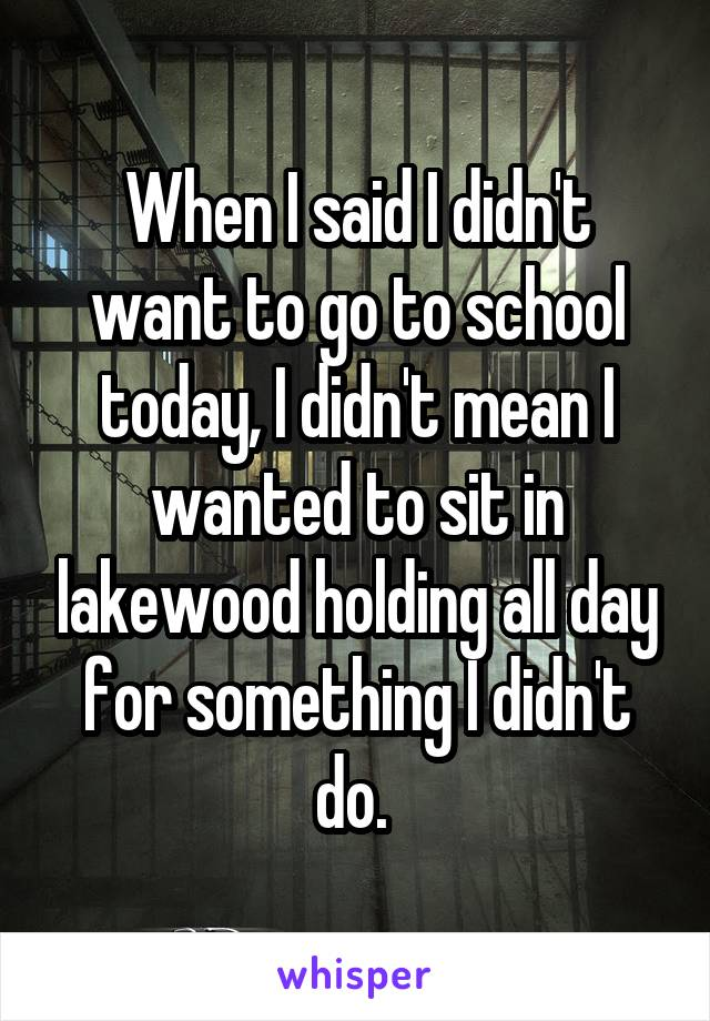When I said I didn't want to go to school today, I didn't mean I wanted to sit in lakewood holding all day for something I didn't do.