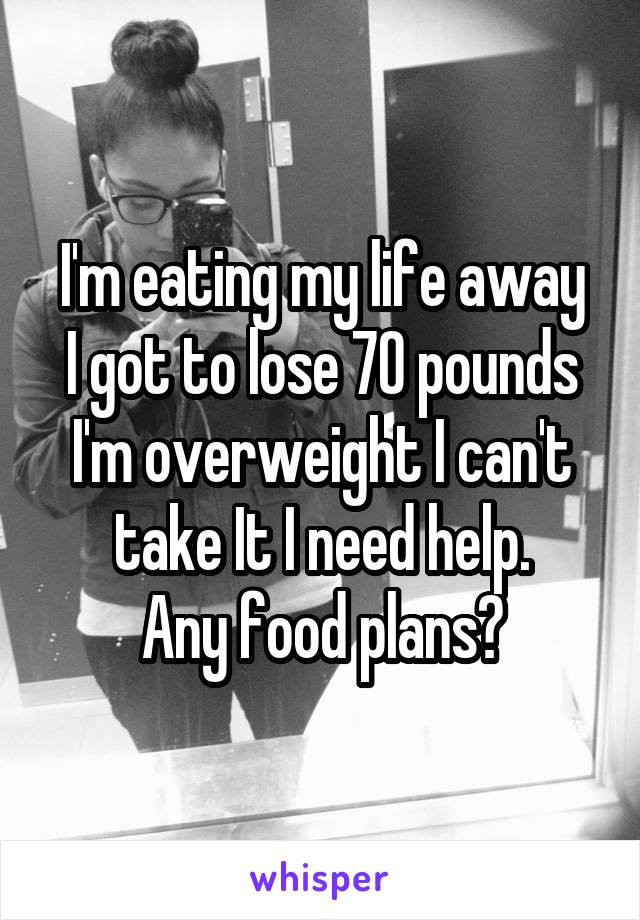 I'm eating my life away I got to lose 70 pounds I'm overweight I can't take It I need help. Any food plans?