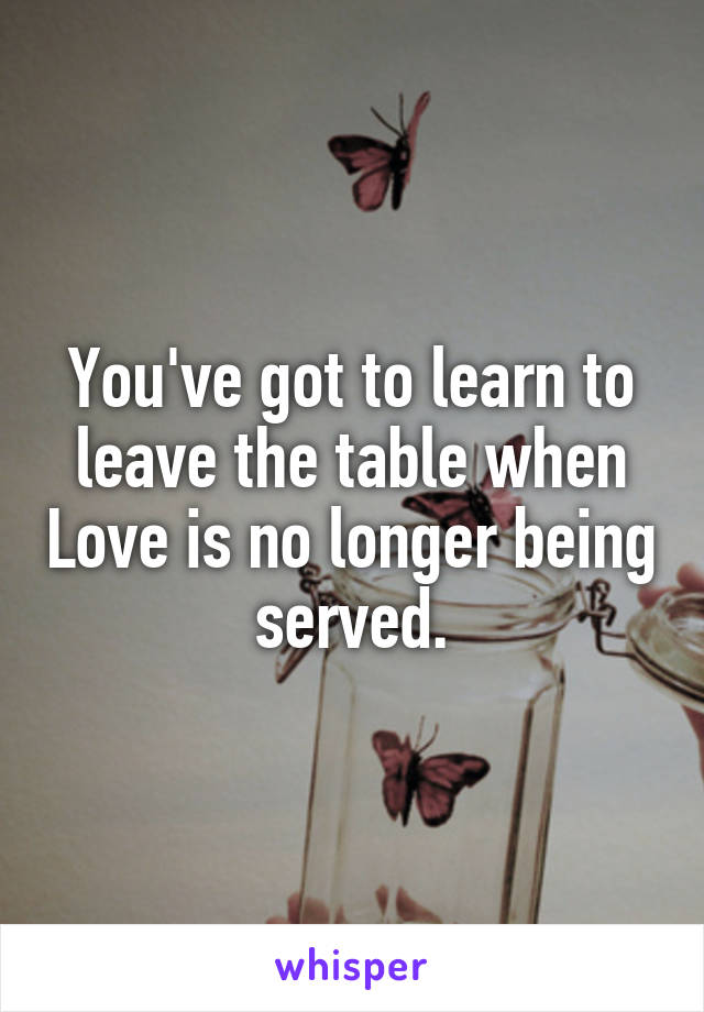 You've got to learn to leave the table when Love is no longer being served.