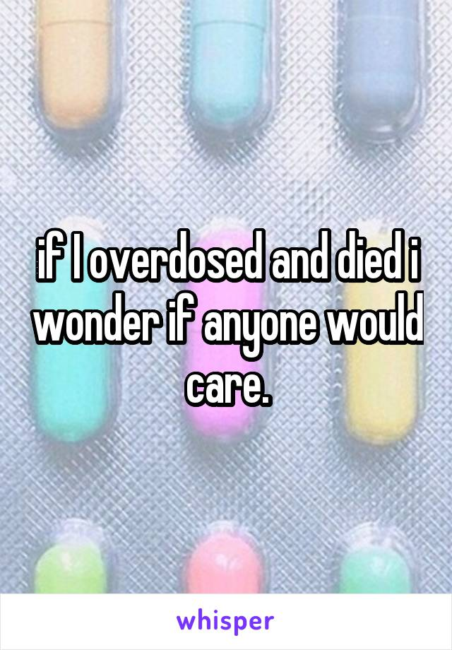 if I overdosed and died i wonder if anyone would care.