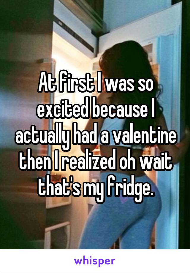 At first I was so excited because I actually had a valentine then I realized oh wait that's my fridge.